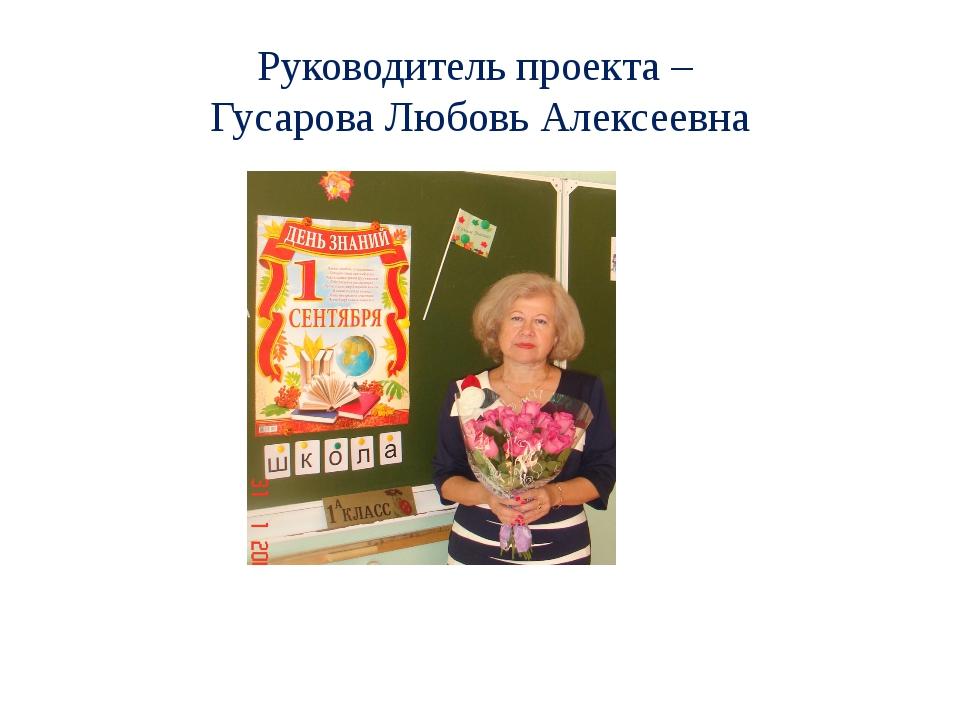 Руководитель проекта – Гусарова Любовь Алексеевна