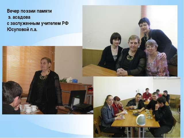 Вечер поэзии памяти э. асадова с заслуженным учителем РФ Юсуповой л.а.