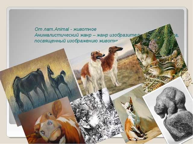 От лат.Animal - животное Анималистический жанр – жанр изобразительного искус...