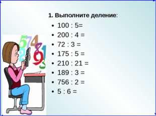 1. Выполните деление: 100 : 5= 200 : 4 = 72 : 3 = 175 : 5 = 210 : 21 = 189 :