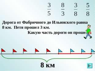 Дорога от Фабричного до Ильинского равна 8 км. Петя прошел 3 км. Какую часть