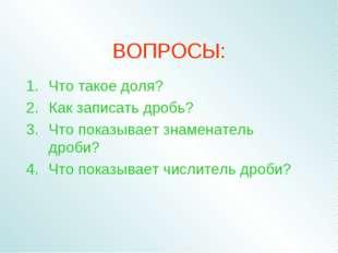 ВОПРОСЫ: Что такое доля? Как записать дробь? Что показывает знаменатель дроби