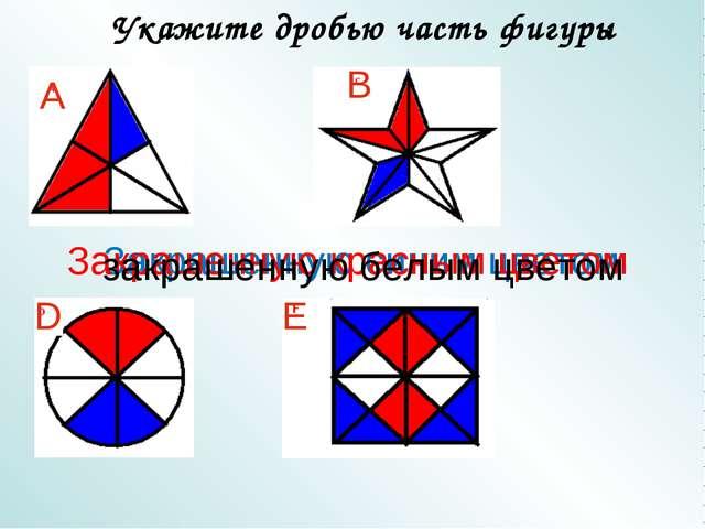 Укажите дробью часть фигуры А B D E Закрашенную синим цветом Закрашенную крас...