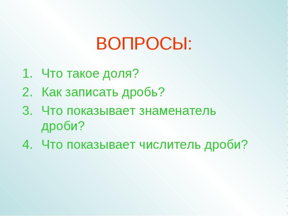ВОПРОСЫ: Что такое доля? Как записать дробь? Что показывает знаменатель дроби...