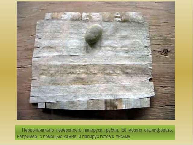Первоначально поверхность папируса грубая. Её можно отшлифовать, например, с...