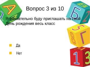 Вопрос 3 из 10 Да Нет Я обязательно буду приглашать на свой День рождения вес