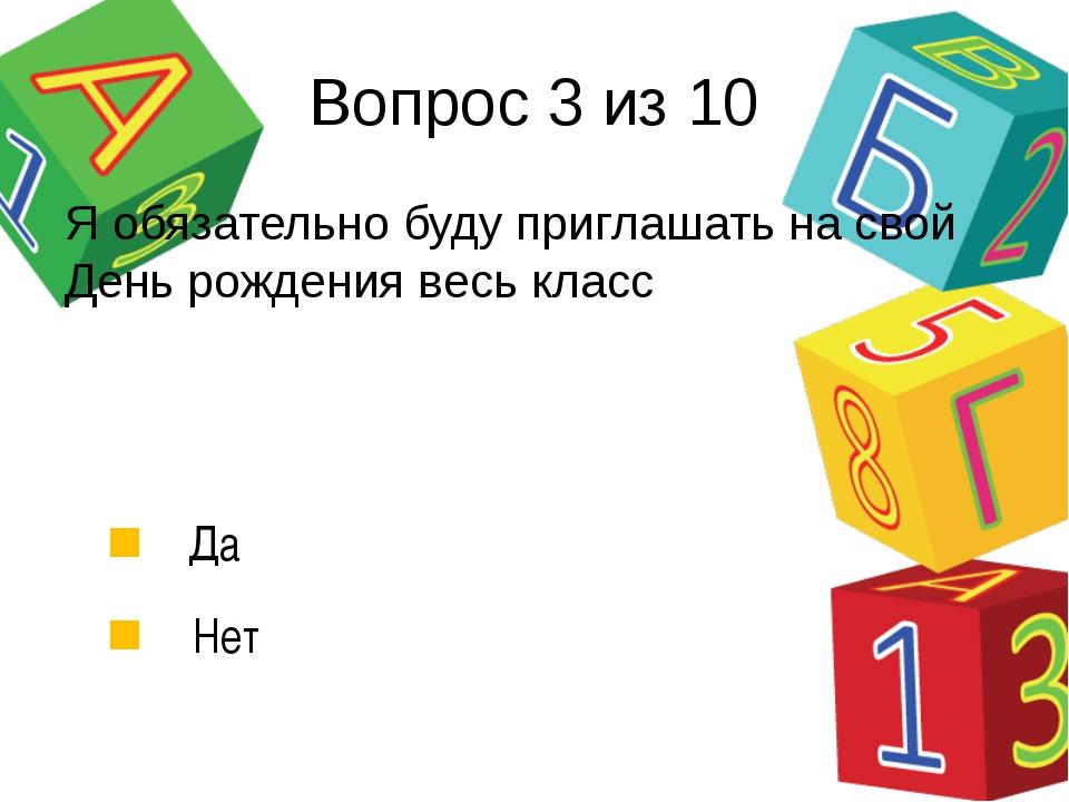 Вопрос 3 из 10 Да Нет Я обязательно буду приглашать на свой День рождения вес...