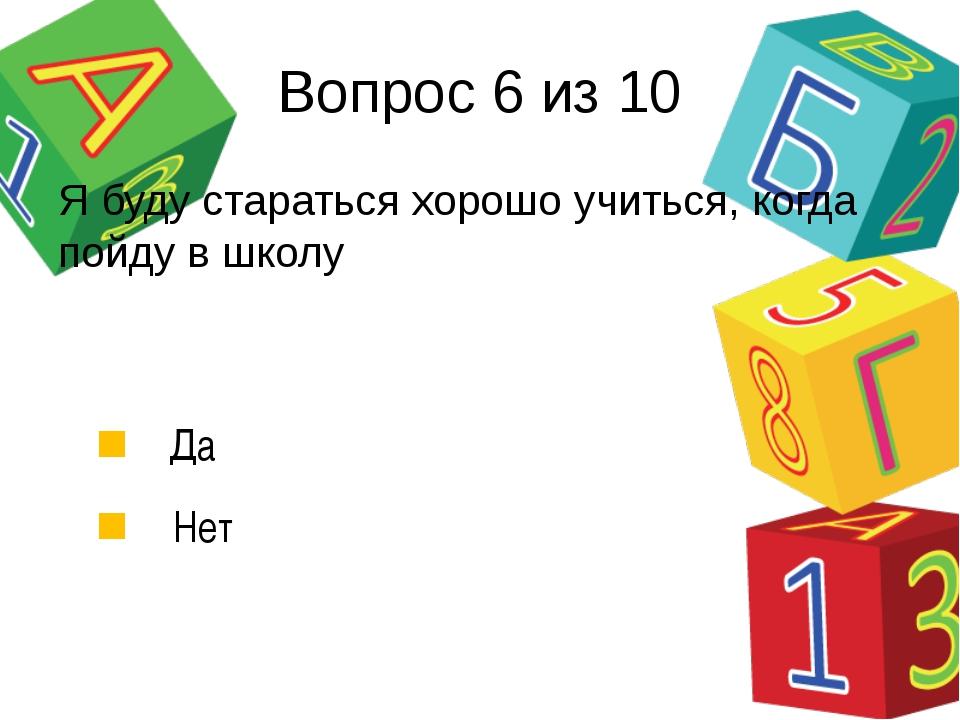 Вопрос 6 из 10 Я буду стараться хорошо учиться, когда пойду в школу Да Нет