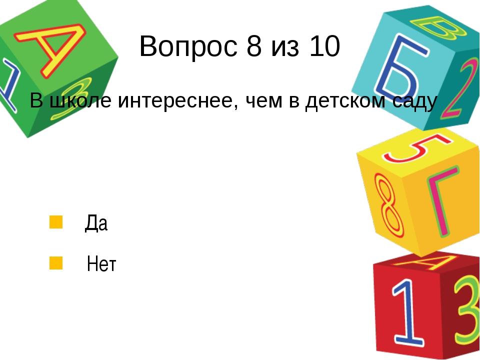 Вопрос 8 из 10 В школе интереснее, чем в детском саду Да Нет