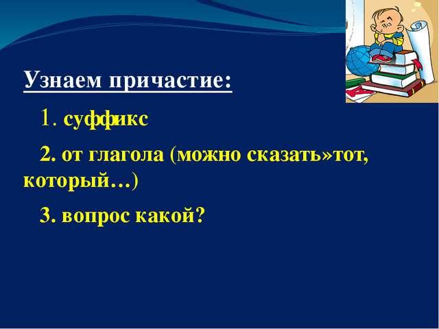 Узнаем причастие: 1. суффикс 2. от глагола (можно сказать»тот, который…) 3....