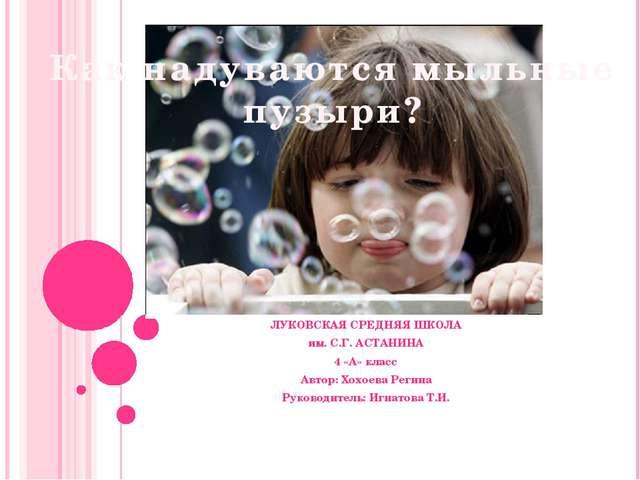 Как надуваются мыльные пузыри? ЛУКОВСКАЯ СРЕДНЯЯ ШКОЛА им. С.Г. АСТАНИНА 4 «А...