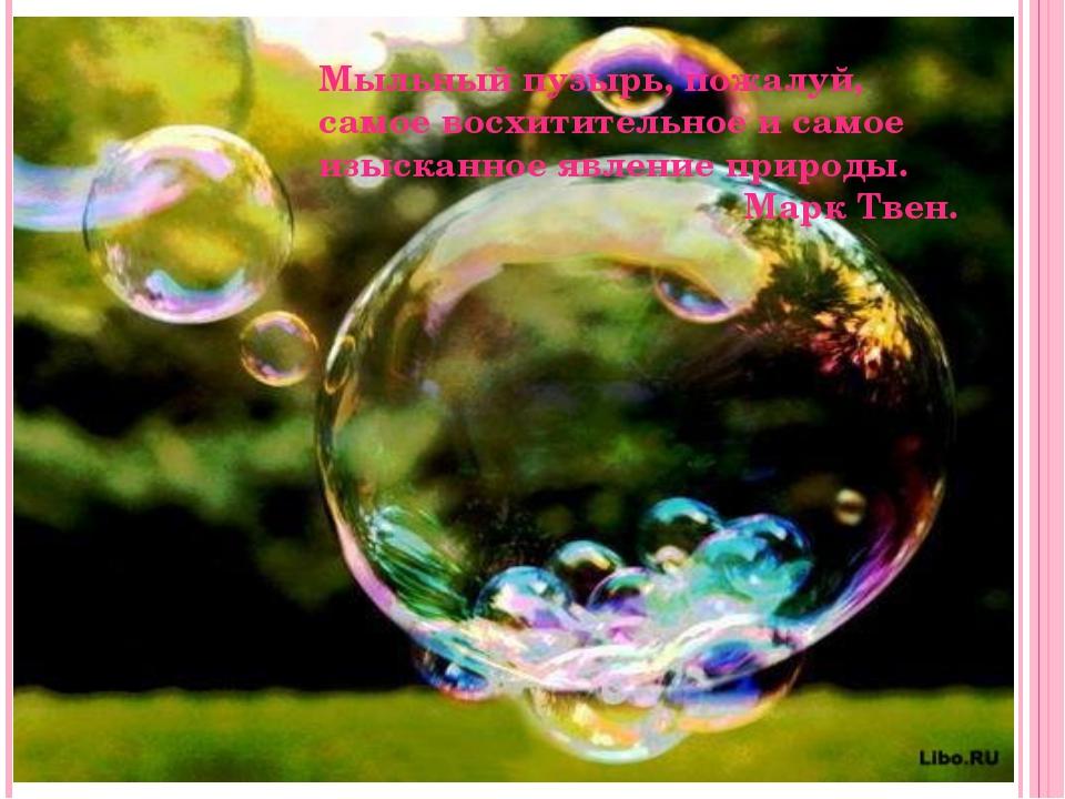 Мыльный пузырь, пожалуй, самое восхитительное и самое изысканное явление при...