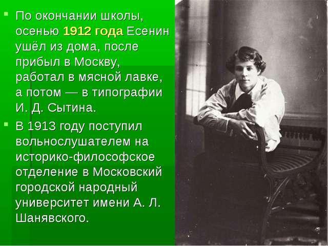 По окончании школы, осенью 1912 года Есенин ушёл из дома, после прибыл в Моск...