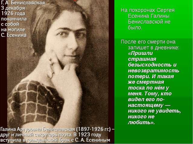 На похоронах Сергея Есенина Галины Бениславской не было. После его смерти она...