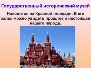 Государственный исторический музей Находится на Красной площади. В его залах