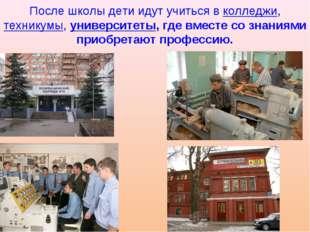 После школы дети идут учиться в колледжи, техникумы, университеты, где вместе
