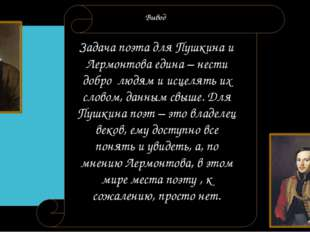 Вывод Задача поэта для Пушкина и Лермонтова едина – нести добро людям и исце