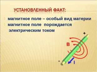 магнитное поле – особый вид материи магнитное поле порождается электрическим