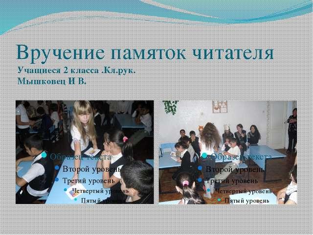 Вручение памяток читателя Учащиеся 2 класса .Кл.рук. Мышковец И В.