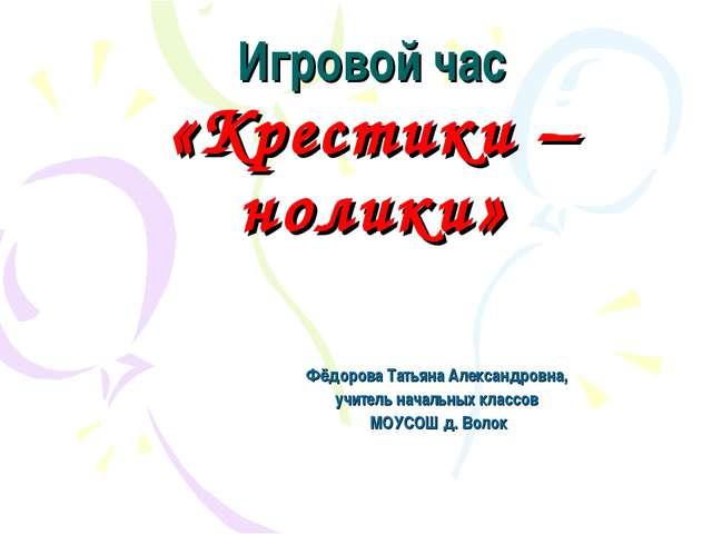 Игровой час «Крестики –нолики» Фёдорова Татьяна Александровна, учитель начал...