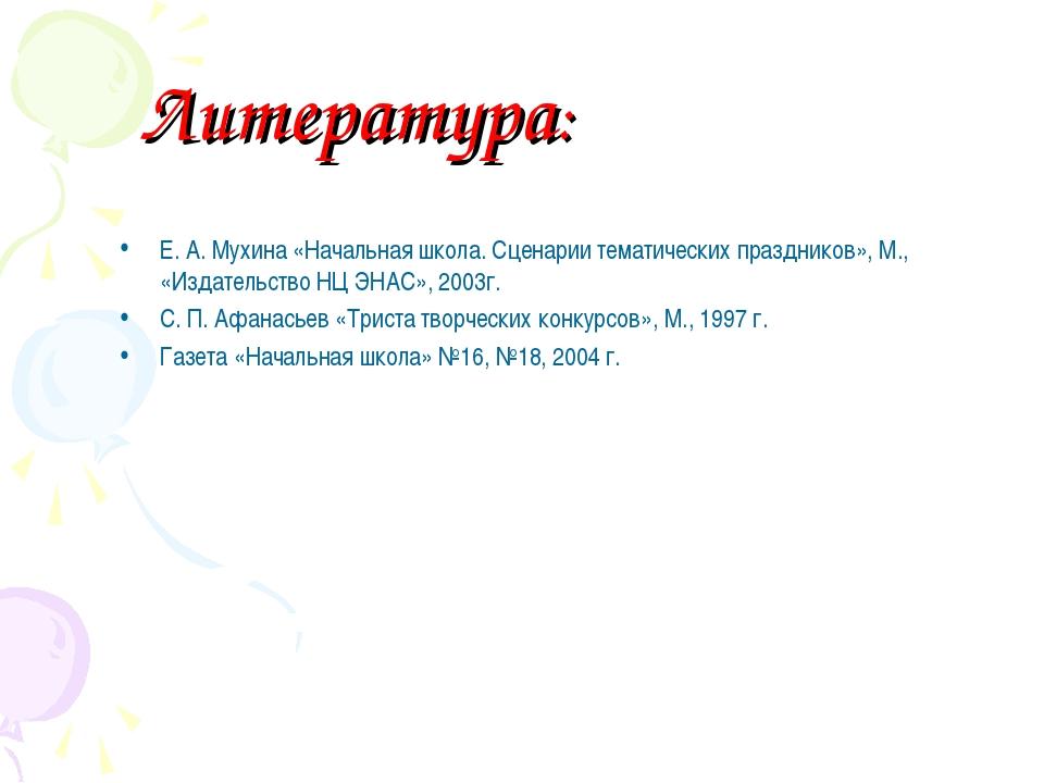 Литература: Е. А. Мухина «Начальная школа. Сценарии тематических праздников»,...