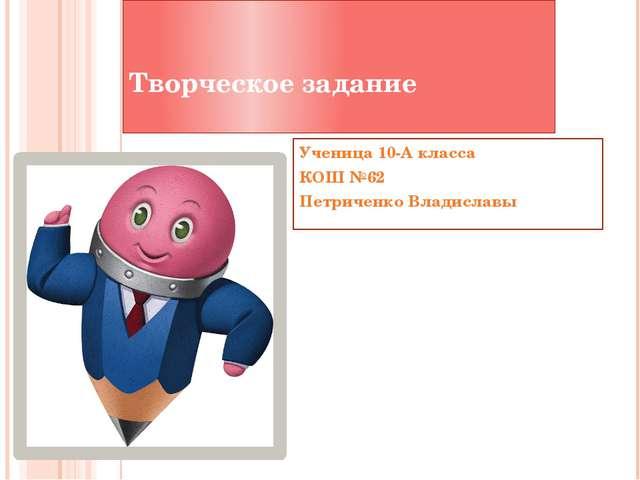 Творческое задание Ученица 10-А класса КОШ №62 Петриченко Владиславы