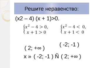 Решите неравенство: (х2 – 4) (х + 1)>0. ( 2; +∞ ) х ∈ ( -2; -1 ) ∪ ( 2; +∞ )