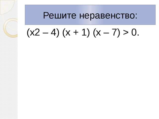 (х2 – 4) (х + 1) (х – 7) > 0. Решите неравенство: