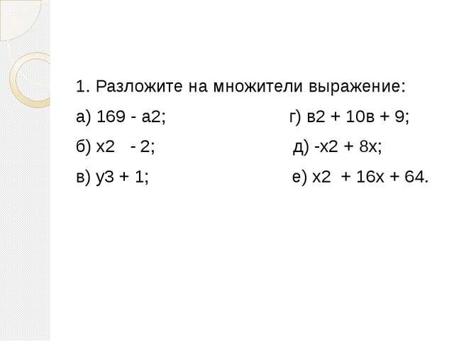 1. Разложите на множители выражение: а) 169 - а2; г) в2 + 10в + 9; б) х2 - 2...