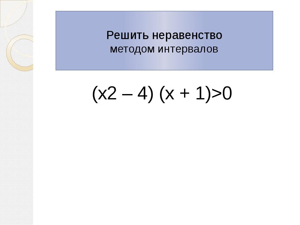 Решить неравенство методом интервалов (х2 – 4) (х + 1)>0