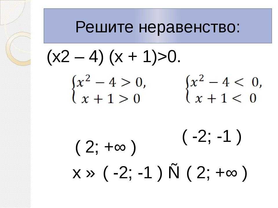 Решите неравенство: (х2 – 4) (х + 1)>0. ( 2; +∞ ) х ∈ ( -2; -1 ) ∪ ( 2; +∞ )...