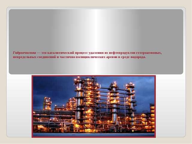 Гидроочистка— это каталитический процесс удаления из нефтепродуктов гетероат...