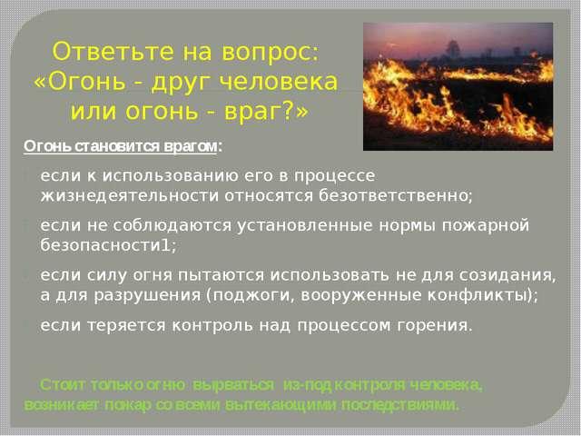 Ответьте на вопрос: «Огонь - друг человека или огонь - враг?» Огонь становитс...