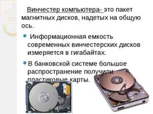 Винчестер компьютера- это пакет магнитных дисков, надетых на общую ось. Инфо