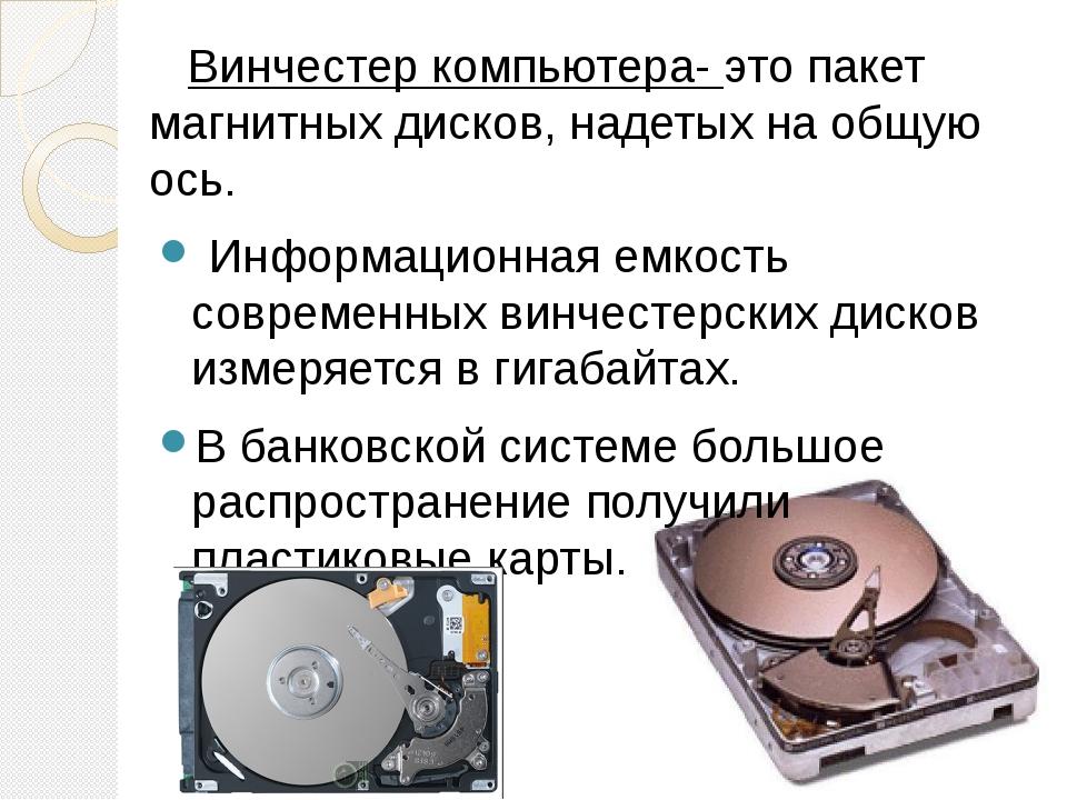 Винчестер компьютера- это пакет магнитных дисков, надетых на общую ось. Инфо...