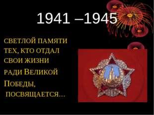 1941 –1945 СВЕТЛОЙ ПАМЯТИ ТЕХ, КТО ОТДАЛ СВОИ ЖИЗНИ РАДИ ВЕЛИКОЙ ПОБЕДЫ, ПОСВ
