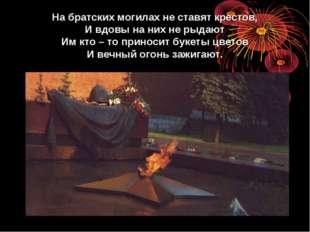 На братских могилах не ставят крестов, И вдовы на них не рыдают Им кто – то п