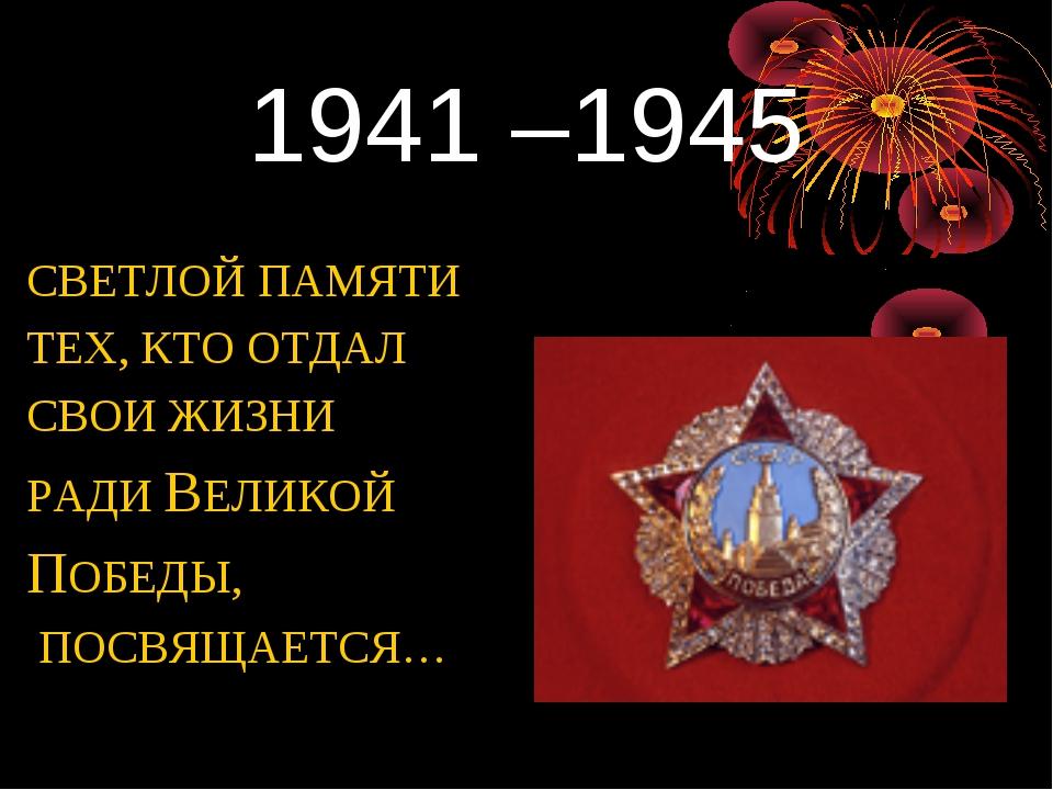 1941 –1945 СВЕТЛОЙ ПАМЯТИ ТЕХ, КТО ОТДАЛ СВОИ ЖИЗНИ РАДИ ВЕЛИКОЙ ПОБЕДЫ, ПОСВ...