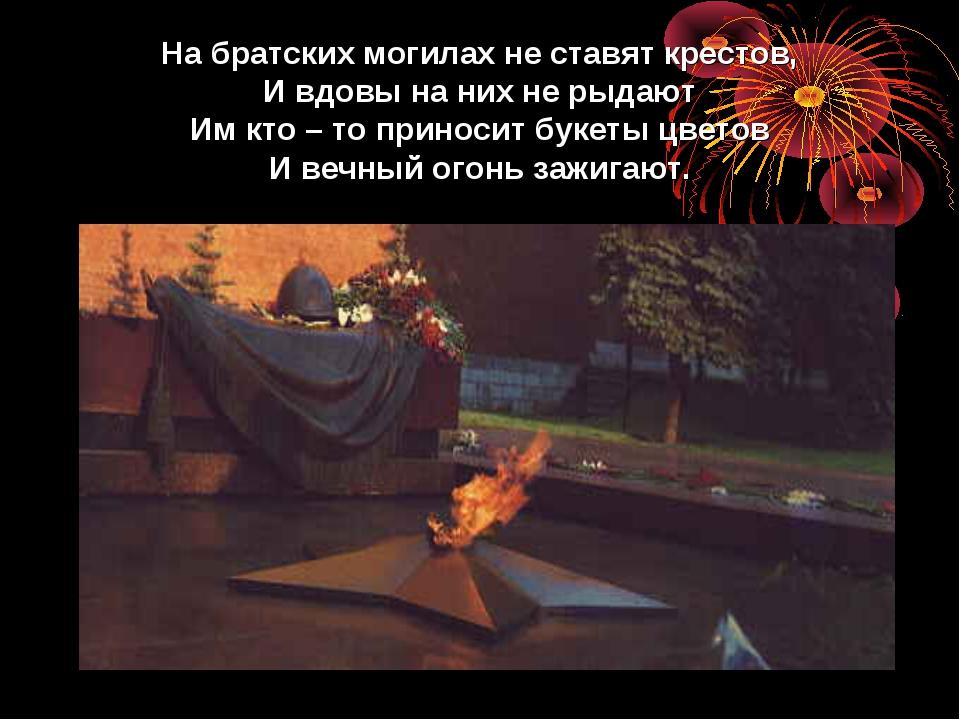 На братских могилах не ставят крестов, И вдовы на них не рыдают Им кто – то п...