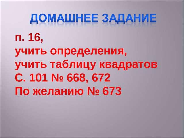 п. 16, учить определения, учить таблицу квадратов С. 101 № 668, 672 По желани...