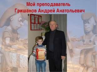 Мой преподаватель Гришанов Андрей Анатольевич