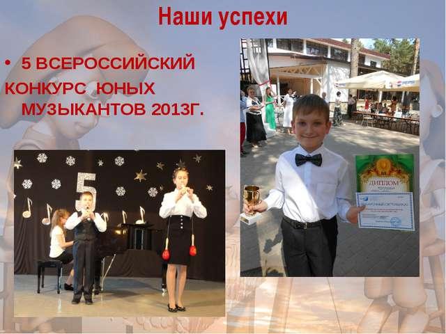 Наши успехи 5 ВСЕРОССИЙСКИЙ КОНКУРС ЮНЫХ МУЗЫКАНТОВ 2013Г.