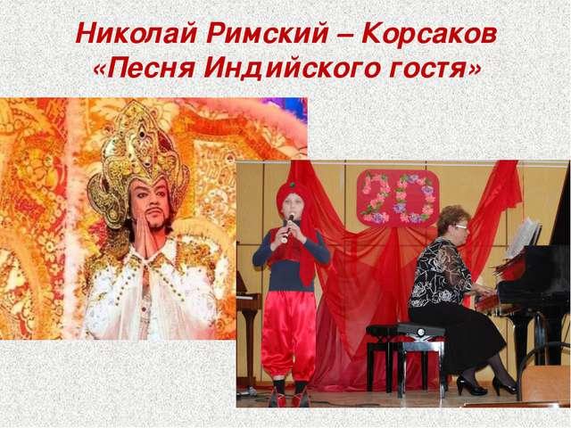 Николай Римский – Корсаков «Песня Индийского гостя» .
