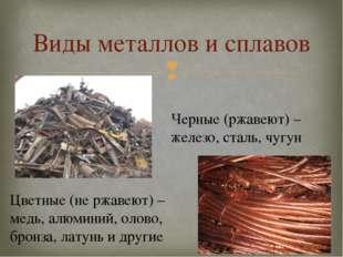 Виды металлов и сплавов Черные (ржавеют) – железо, сталь, чугун Цветные (не р