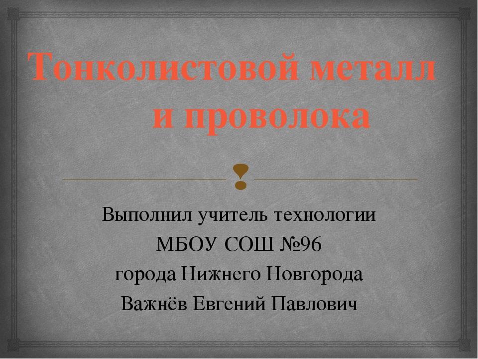 Тонколистовой металл и проволока Выполнил учитель технологии МБОУ СОШ №96 гор...