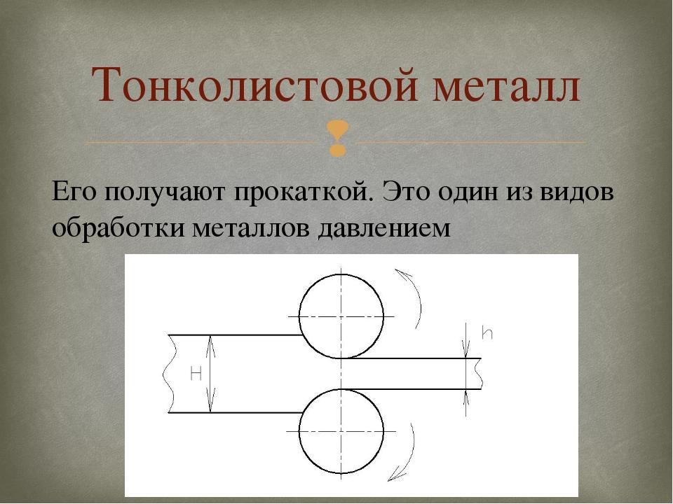 Тонколистовой металл Его получают прокаткой. Это один из видов обработки мета...