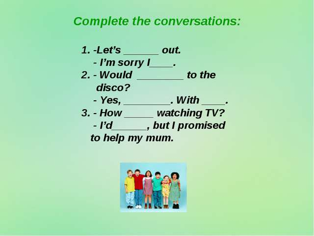 Complete the conversations: 1. -Let's ______ out. - I'm sorry I____. 2. - Wou...