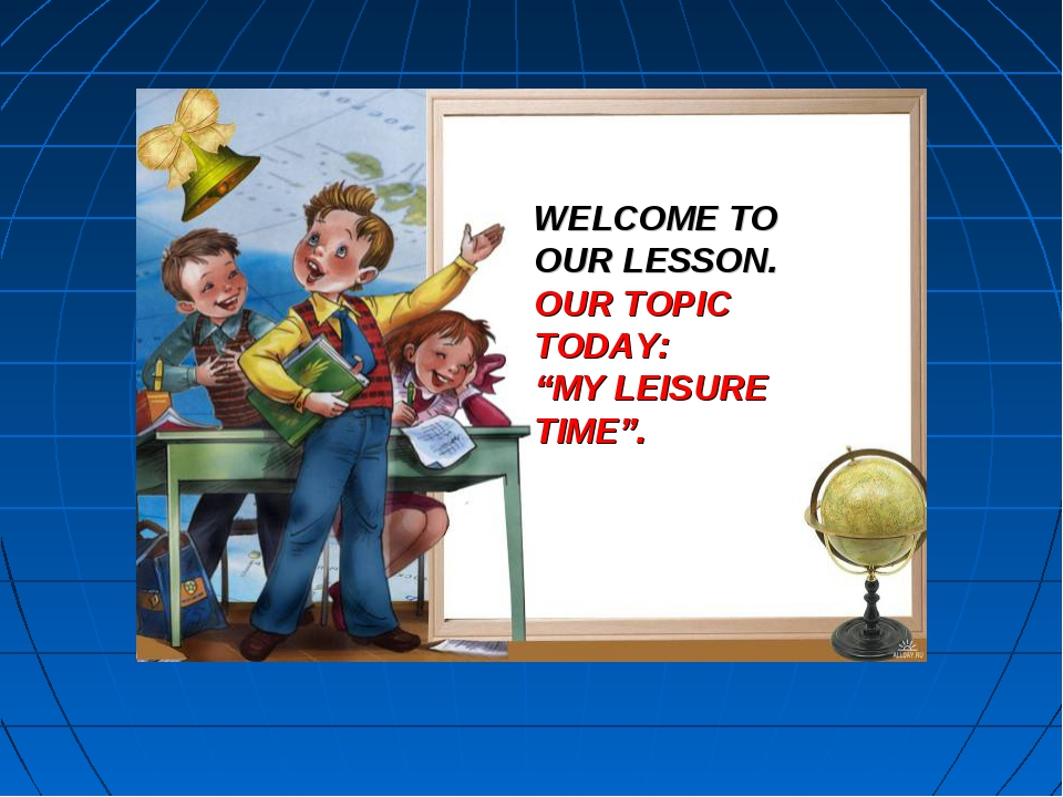 "WELCOME TO OUR LESSON. OUR TOPIC TODAY: ""MY LEISURE TIME""."