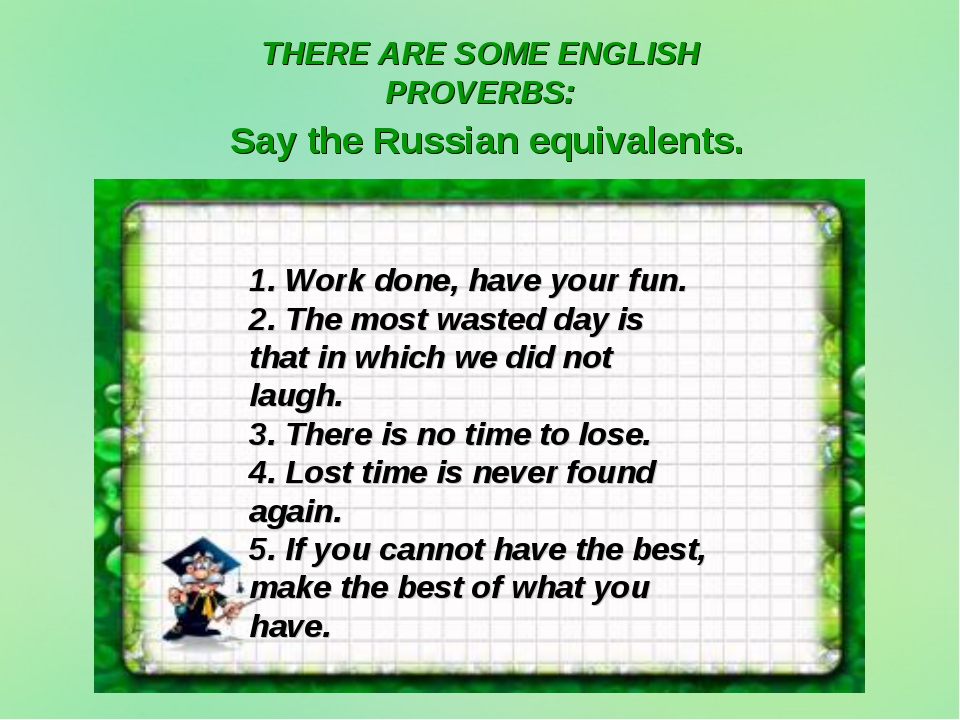 Say the Russian equivalents. 1. Work done, have your fun. 2. The most wasted...