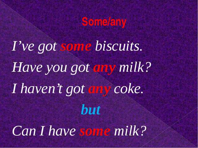 Some/any I've got some biscuits. Have you got any milk? I haven't got any cok...